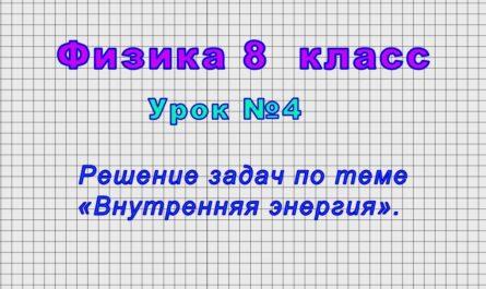 Физика 8 класс (Урок№4 - Решение задач по теме «Внутренняя энергия».)