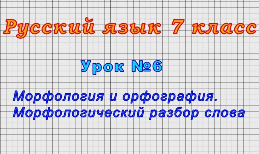 Русский язык 7 класс (Урок№6 – Морфология и орфография. Морфологический разбор слова.)