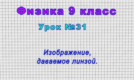 Физика 9 класс (Урок№31 - Изображение, даваемое линзой.)