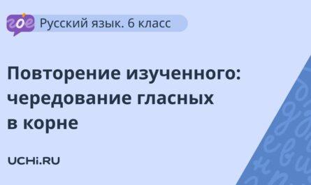 Русский язык 6 класс: повторение изученного: чередование гласных в корне