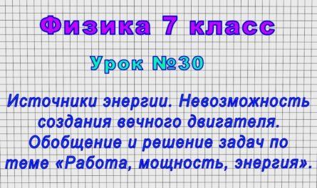 Физика 7 класс (Урок№30 - Источники энергии. Невозможность создания вечного двигателя. Реш. задач.)