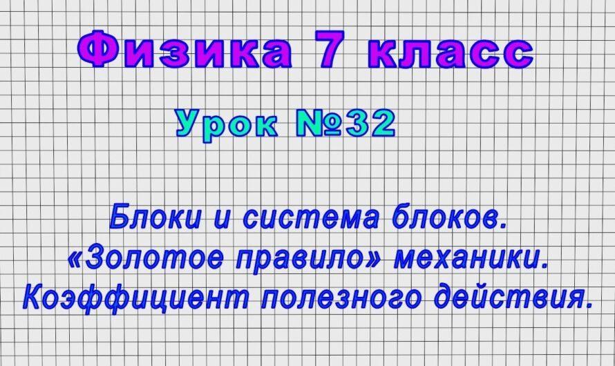 Физика 7 класс (Урок№32 – Блоки и система блоков. «Золотое правило» механики. КПД.)