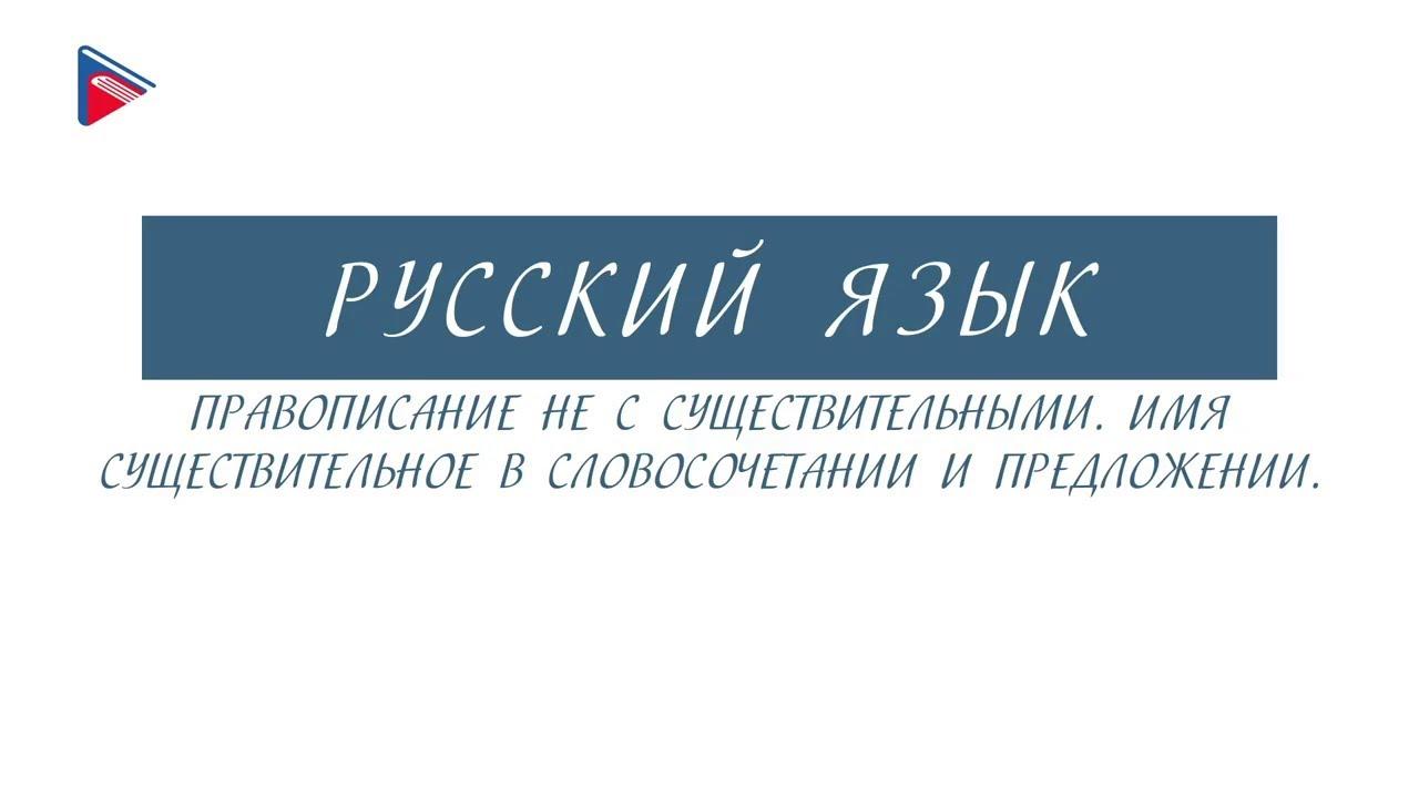 6 класс - Русский язык - НЕ с существительными. Существительное в словосочетании и предложении
