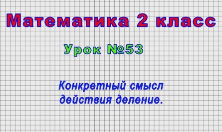 Математика 2 класс (Урок№53 - Конкретный смысл действия деление.)