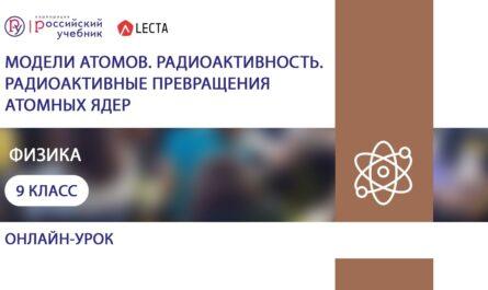 Модели атомов. Радиоактивность. Радиоактивные превращения атомных ядер. Физика. 9 класс