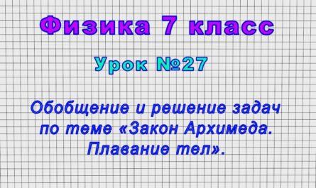Физика 7 класс (Урок№27 - Обобщение и решение задач по теме «Закон Архимеда. Плавание тел».)