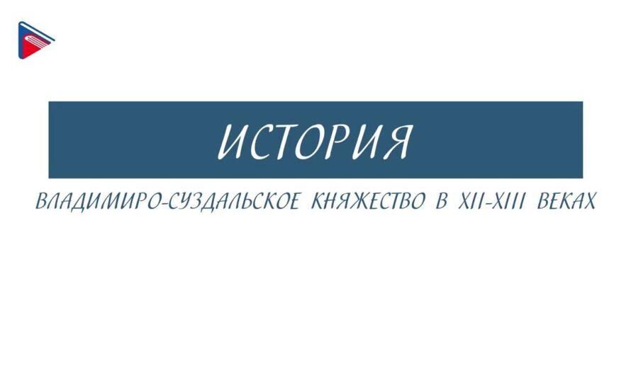 6 класс – История – Владимиро-Суздальское княжество в 12-13 веках