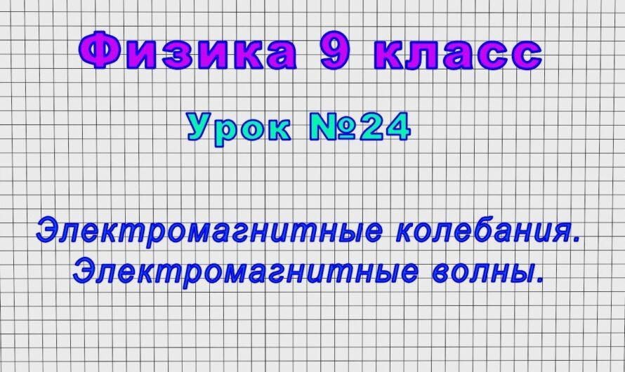 Физика 9 класс (Урок№24 – Электромагнитные колебания. Электромагнитные волны.)