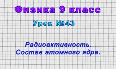 Физика 9 класс (Урок№43 - Радиоактивность. Состав атомного ядра.)
